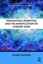 Translation, Rewriting, and the Manipulation of Literary Fame ebook by Andre Lefevere