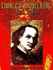 Charles Baudelaire, His Life (English Edition) ebook by Théophile Gautier,Guy Thorne