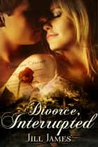 Divorce, Interrupted ebook by Jill James