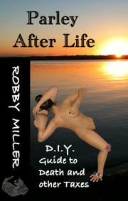 Parley After Life: D.I.Y. Guide to Death and Other Taxes ebook by Robby Miller