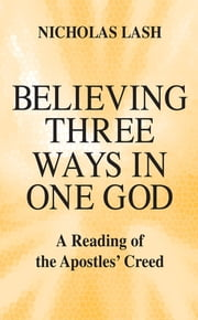 Believing Three Ways in One God - A Reading of the Apostles' Creed ebook by Nicholas Lash