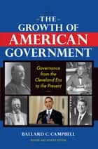 The Growth of American Government, Revised and Updated Edition - Governance from the Cleveland Era to the Present ebook by Ballard C. Campbell
