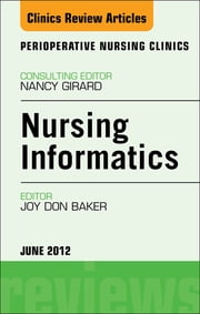 Nursing Informatics, An Issue of Perioperative Nursing Clinics ebook by Joy Don Baker