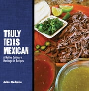 Truly Texas Mexican - A Native Culinary Heritage in Recipes ebook by Adán Medrano