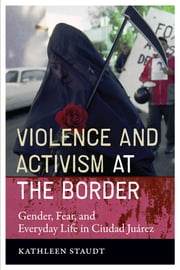 Violence and Activism at the Border - Gender, Fear, and Everyday Life in Ciudad Juarez ebook by Kathleen Staudt