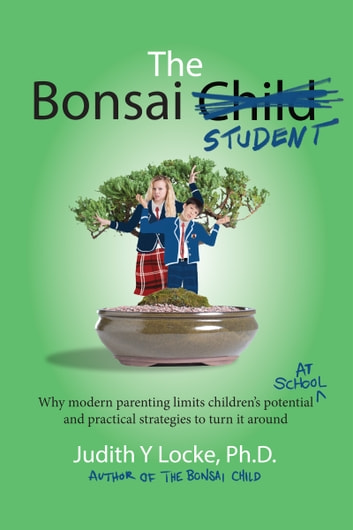 The Bonsai Student - Why modern parenting limits children's potential at school and practical strategies to turn it around ebook by Judith Locke