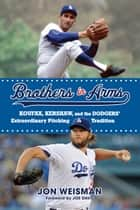 Brothers in Arms - Koufax, Kershaw, and the Dodgers' Extraordinary Pitching Tradition ebook by Jon Weisman, Joe Davis