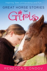 Great Horse Stories for Girls - Inspiring Tales of Friendship and Fun ebook by Rebecca E. Ondov