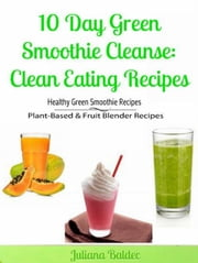 10 Day Green Smoothie Cleanse: Clean Eating Recipes: Healthy Green Smoothie Recipes, Plant-Based & Fruit Blender Recipes ebook by Baldec, Juliana
