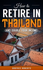 How to Retire In Thailand and Double Your Income ebook by Godfree Roberts, Ed.D.