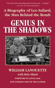 Genius in the Shadows - A Biography of Leo Szilard, the Man Behind the Bomb ebook by William Lanouette, Bela Silard