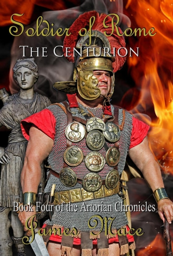 Soldier of Rome: The Centurion - The Artorian Chronicles, #4 ebook by James Mace