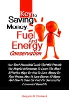 Key To Saving Money: Fuel And Energy Conservation - Your Best Household Guide That Will Provide You Helpful Information To Learn The Most Effective Ways On How To Save Money On Fuel Prices, How To Save Energy At Home And How To Save Car Fuel For Successful Economical Benefits ebook by Margarita M. Strickland
