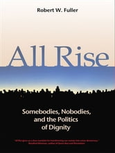 All Rise - Somebodies, Nobodies, and the Politics of Dignity ebook by Robert W. Fuller