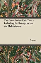 The Great Indian Epic Tales - Including the Ramayana and the Mahabharata ebook by Anon.