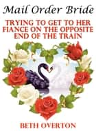 Mail Order Bride: Trying To Get To Her Fiancé On The Opposite End Of The Train ebook by Beth Overton