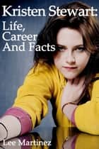 Kristen Stewart: Life, Career and Facts ebook by Lee Martinez