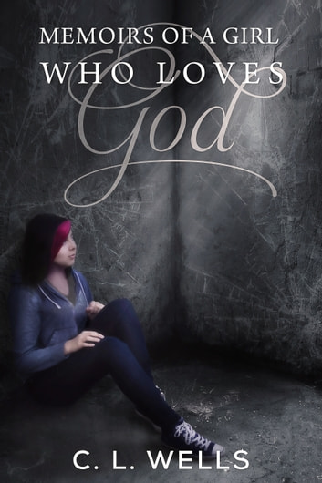 Memoirs of a Girl Who Loves God ebook by CL Wells