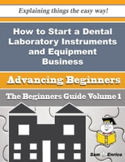 How to Start a Dental Laboratory Instruments and Equipment Business (Beginners Guide) ebook by Rickie Morrill,Sam Enrico