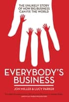 Everybody's Business - The Unlikely Story of How Big Business Can Fix the World ebook by Jon Miller
