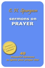 C. H. Spurgeon - Sermons on Prayer: 40 Powerful Sermons to Ignite Your Prayer Life! ebook by Charles Spurgeon