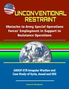 Unconventional Restraint: Obstacles to Army Special Operations Forces' Employment in Support to Resistance Operations - ARSOF STR Irregular Warfare and Case Study of Syria, Assad and ISIS eBook by Progressive Management