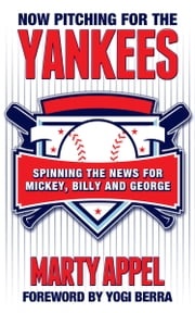 Now Pitching for the Yankees - Spinning the News for Mickey, Billy, and George ebook by Marty Appel