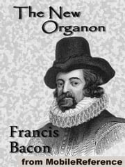Novum Organum / The New Organon: The True Directions Concerning The Interpretation Of Nature (Mobi Classics) ebook by Francis Bacon