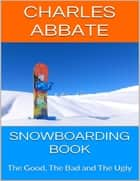 Snowboarding Book: The Good, the Bad and the Ugly ebook by Charles Abbate