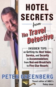 Hotel Secrets from the Travel Detective - Insider Tips on Getting the Best Value, Service, and Security in Accomodations from Bed-and-Breakfasts to Five-Star Resorts ebook by Peter Greenberg