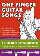 One Finger Guitar Songs - 3-Chord Songs - Play all this songs on your guitar using just ONE FINGER! ebook by Reynhard Boegl, Bettina Schipp