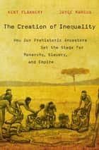 The Creation of Inequality - How Our Prehistoric Ancestors Set the Stage for Monarchy, Slavery, and Empire ebook by Kent Flannery