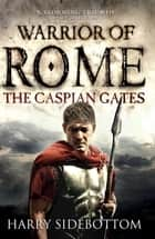 Warrior of Rome IV: The Caspian Gates ebook by Harry Sidebottom