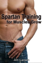 Spartan Training: For Muscles Grow ebook by Jim Larsen