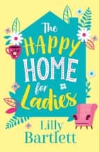 The Happy Home for Ladies: A hilarious romcom about friendship and love for autumn ebook by Lilly Bartlett, Michele Gorman