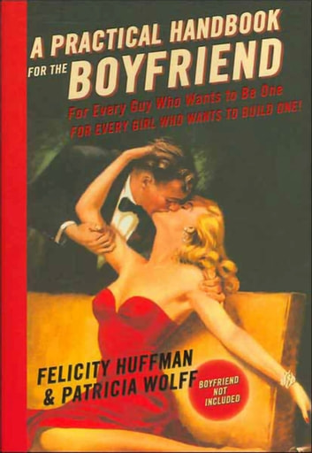 A Practical Handbook for the Boyfriend - For Every Guy Who Wants to Be One/For Every Girl Who Wants to Build One ebook by Felicity Huffman