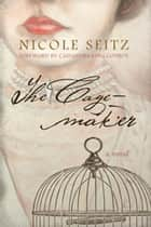 The Cage-maker - A Novel ebook by Nicole Seitz, Cassandra King Conroy