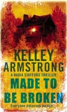 Made To Be Broken - Book 2 in the Nadia Stafford Series ebook by Kelley Armstrong