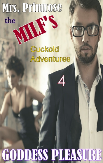 Mrs. Primrose the MILF's Cuckold Adventures: Part Four ebook by Goddess Pleasure