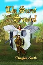 The Secret of the Sword ebook by Douglas Smith