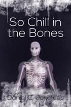 So Chill in the Bones ebook by Daniel C. Joneikies