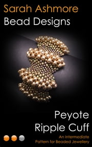 Peyote Ripple Cuff: An Intermediate Pattern for Beaded Jewellery ebook by Sarah Ashmore