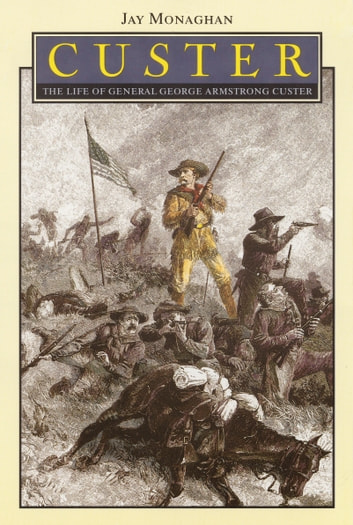 Custer - The Life of General George Armstrong Custer ebook by Jay Monaghan