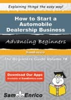 How to Start a Automobile Dealership Business - How to Start a Automobile Dealership Business ebook by Beulah Maldonado