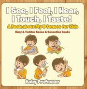 I See, I Feel, I Hear, I Touch, I Taste! A Book About My 5 Senses for Kids - Baby & Toddler Sense & Sensation Books ebook by Baby Professor