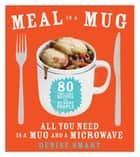 Meal in a Mug - 80 Fast, Easy Recipes for Hungry People—All You Need Is a Mug and a Microwave ebook by Denise Smart