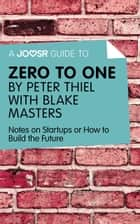 A Joosr Guide to... Zero to One by Peter Thiel with Blake Masters: Notes on Start Ups, or How to Build the Future ebook by Joosr