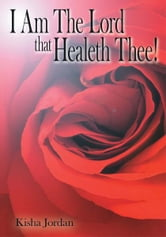 I Am The Lord that Healeth Thee! ebook by Kisha Jordan