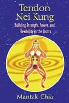 Tendon Nei Kung - Building Strength, Power, and Flexibility in the Joints ebook by Mantak Chia