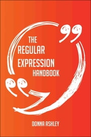 The Regular Expression Handbook - Everything You Need To Know About Regular Expression ebook by Donna Ashley